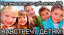 Органы власти субъектов РФ – навстречу детям!